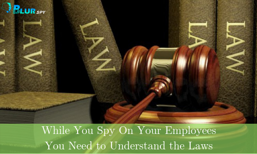 While You Spy On Your Employees, You Need to Understand the Laws First | Android Spy Software | BlurSPY