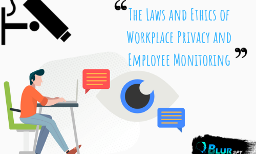 The Laws and Ethics of Workplace Privacy and Employee Monitoring
