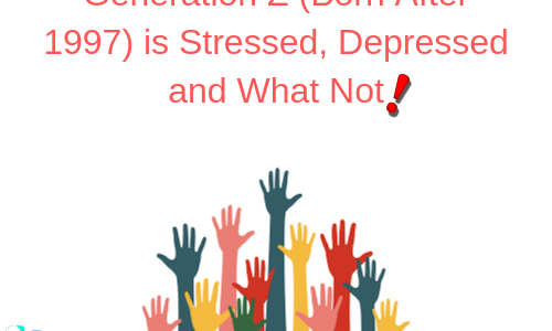 Generation Z (Born After 1997) is Stressed, Depressed and What Not